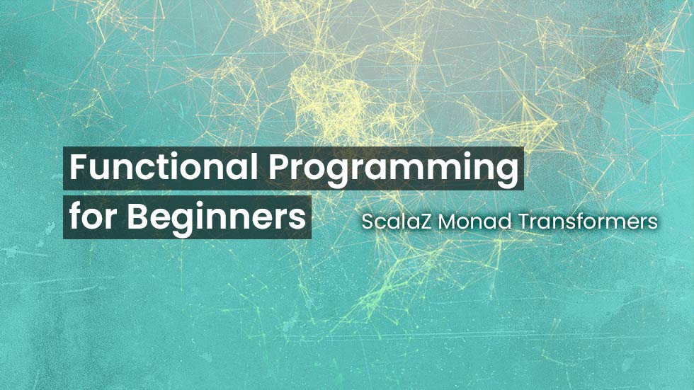 FP for Beginners - II - ScalaZ Monad Transformers