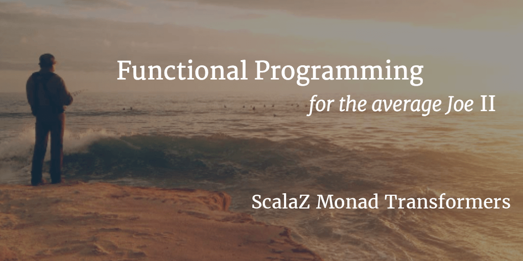 FP for the average Joe - II - ScalaZ Monad Transformers