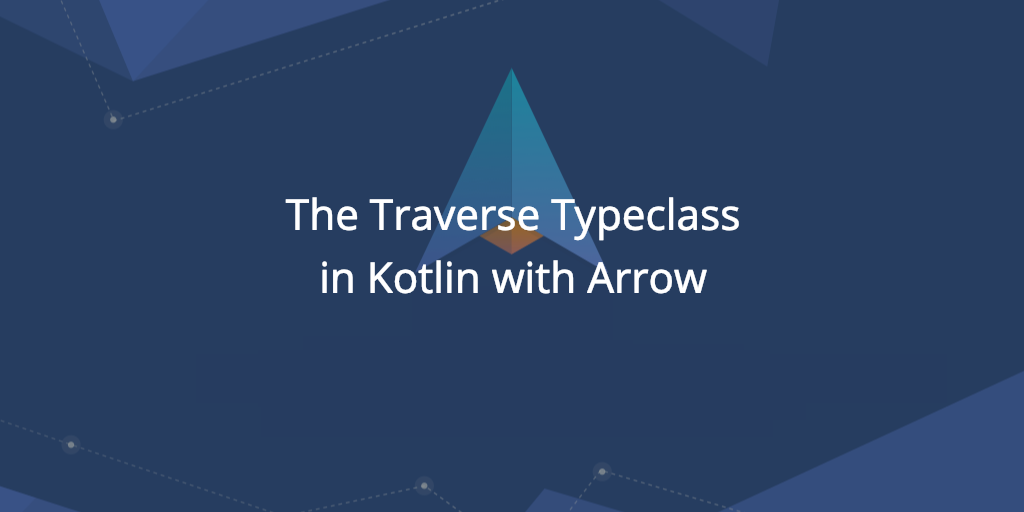 The Traverse Typeclass: Use cases in Kotlin with Arrow