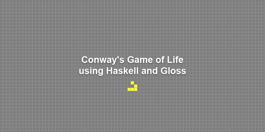 Conway's Game of Life using Haskell and Gloss