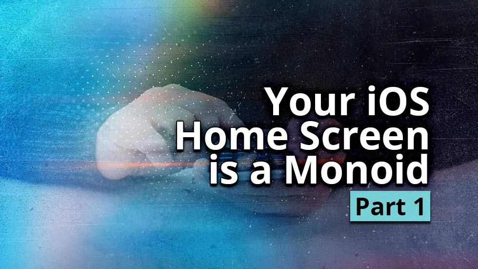 Your iOS Home Screen is a Monoid - Part 1