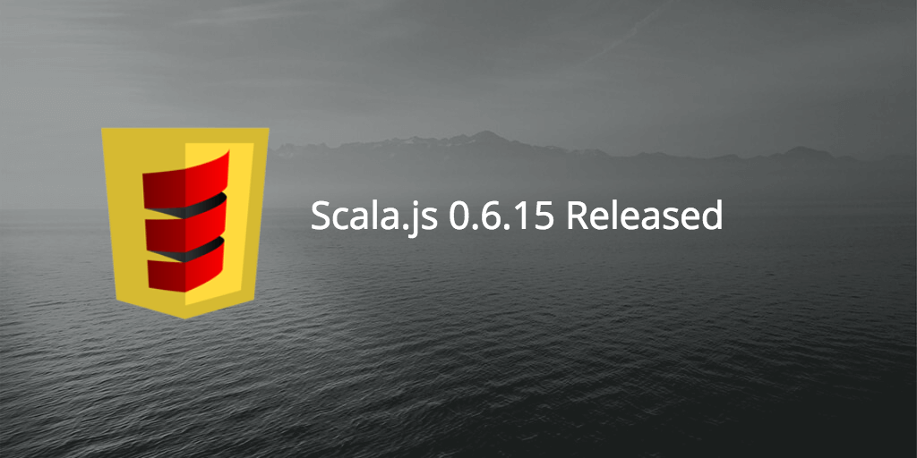 Scala.js 0.6.15 Released
